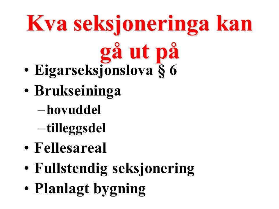 Kva seksjoneringa kan gå ut på Eigarseksjonslova § 6 Brukseininga –hovuddel –tilleggsdel Fellesareal Fullstendig seksjonering Planlagt bygning