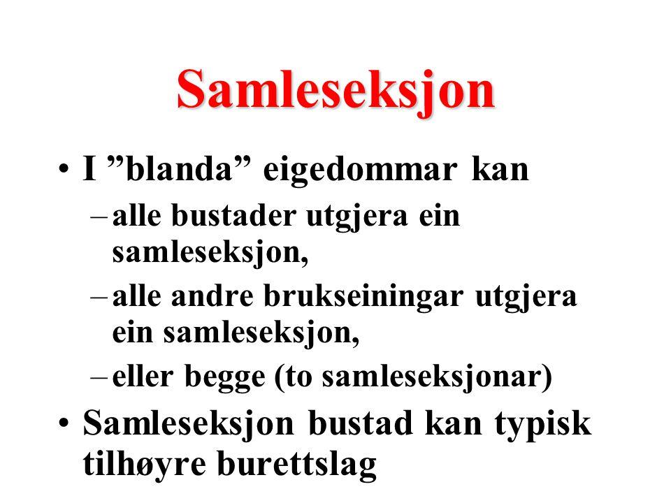 Samleseksjon I blanda eigedommar kan –alle bustader utgjera ein samleseksjon, –alle andre brukseiningar utgjera ein samleseksjon, –eller begge (to samleseksjonar) Samleseksjon bustad kan typisk tilhøyre burettslag