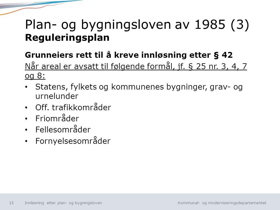 Kommunal- og moderniseringsdepartementet Norsk mal: Tekst uten kulepunkt Plan- og bygningsloven av 1985 (3) Reguleringsplan Grunneiers rett til å krev