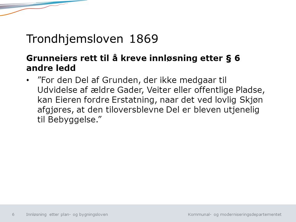 Kommunal- og moderniseringsdepartementet Norsk mal: Tekst uten kulepunkt Trondhjemsloven 1869 Grunneiers rett til å kreve innløsning etter § 6 andre l