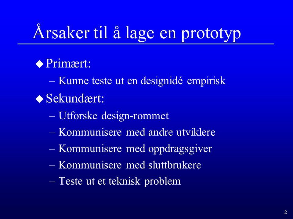 2 Årsaker til å lage en prototyp u Primært: –Kunne teste ut en designidé empirisk u Sekundært: –Utforske design-rommet –Kommunisere med andre utviklere –Kommunisere med oppdragsgiver –Kommunisere med sluttbrukere –Teste ut et teknisk problem