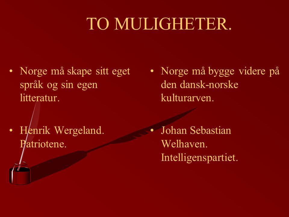 TO MULIGHETER. Norge må skape sitt eget språk og sin egen litteratur. Henrik Wergeland. Patriotene. Norge må bygge videre på den dansk-norske kulturar