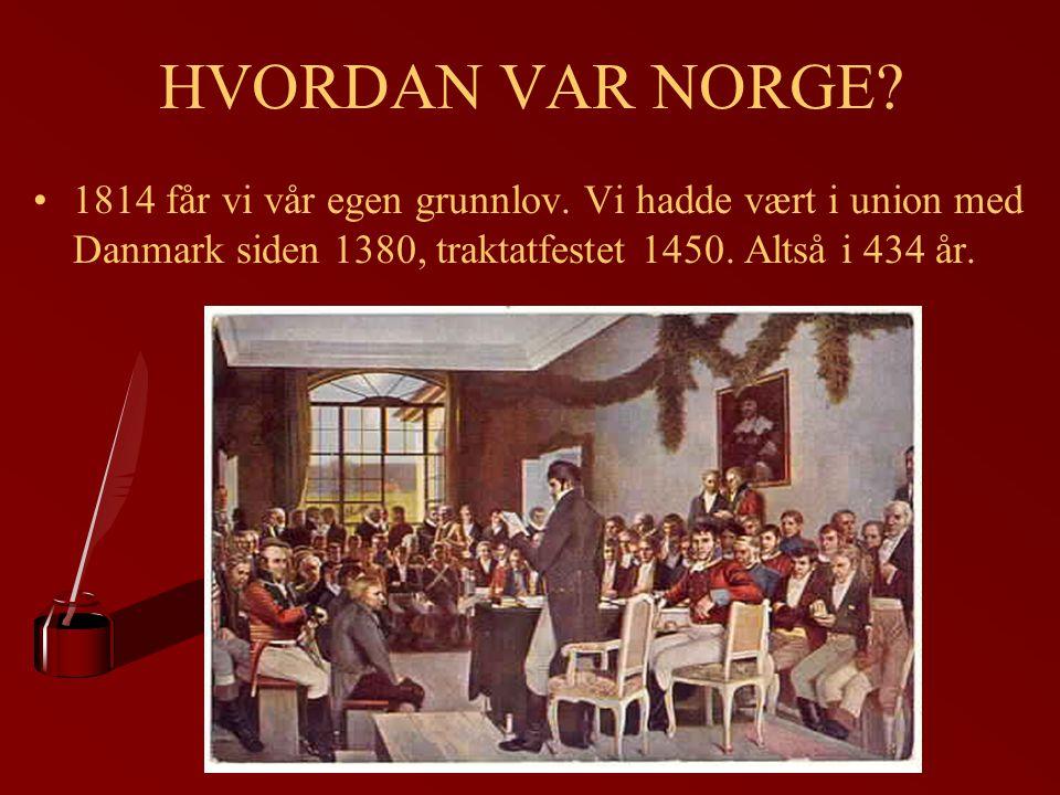 HVORDAN VAR NORGE? 1814 får vi vår egen grunnlov. Vi hadde vært i union med Danmark siden 1380, traktatfestet 1450. Altså i 434 år.
