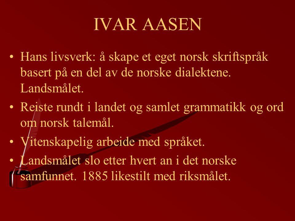 IVAR AASEN Hans livsverk: å skape et eget norsk skriftspråk basert på en del av de norske dialektene. Landsmålet. Reiste rundt i landet og samlet gram