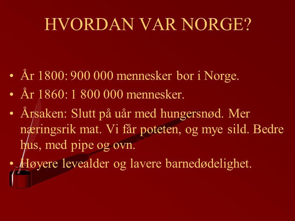 HVORDAN VAR NORGE? År 1800: 900 000 mennesker bor i Norge. År 1860: 1 800 000 mennesker. Årsaken: Slutt på uår med hungersnød. Mer næringsrik mat. Vi