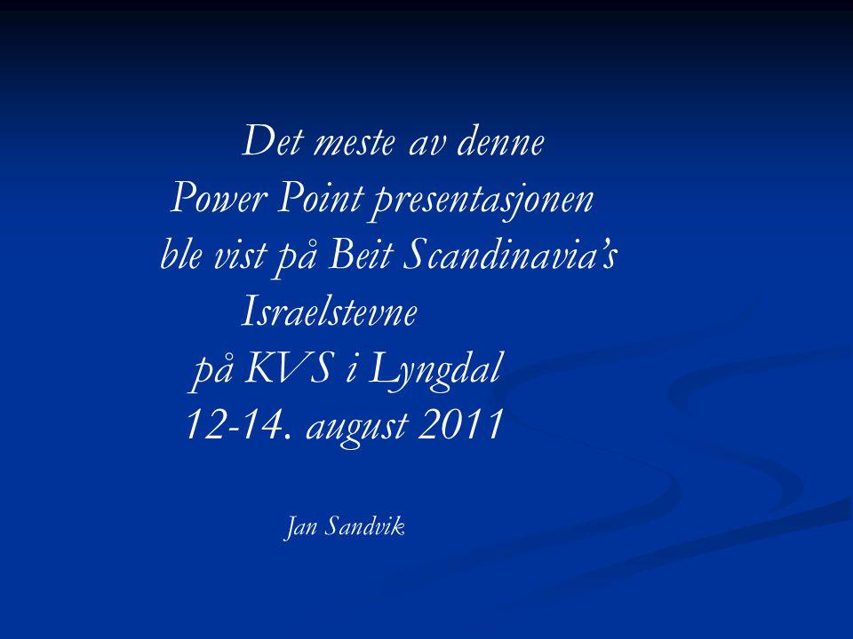 Det meste av denne Power Point presentasjonen ble vist på Beit Scandinavia's Israelstevne på KVS i Lyngdal 12-14. august 2011 Jan Sandvik