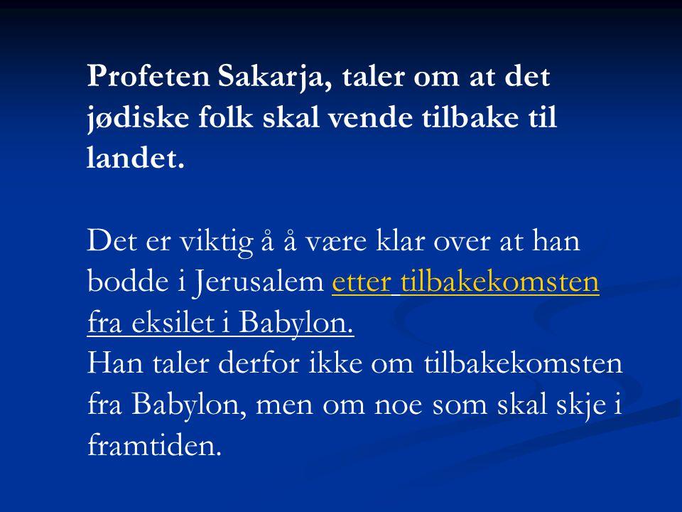 Profeten Sakarja, taler om at det jødiske folk skal vende tilbake til landet. Det er viktig å å være klar over at han bodde i Jerusalem etter tilbakek