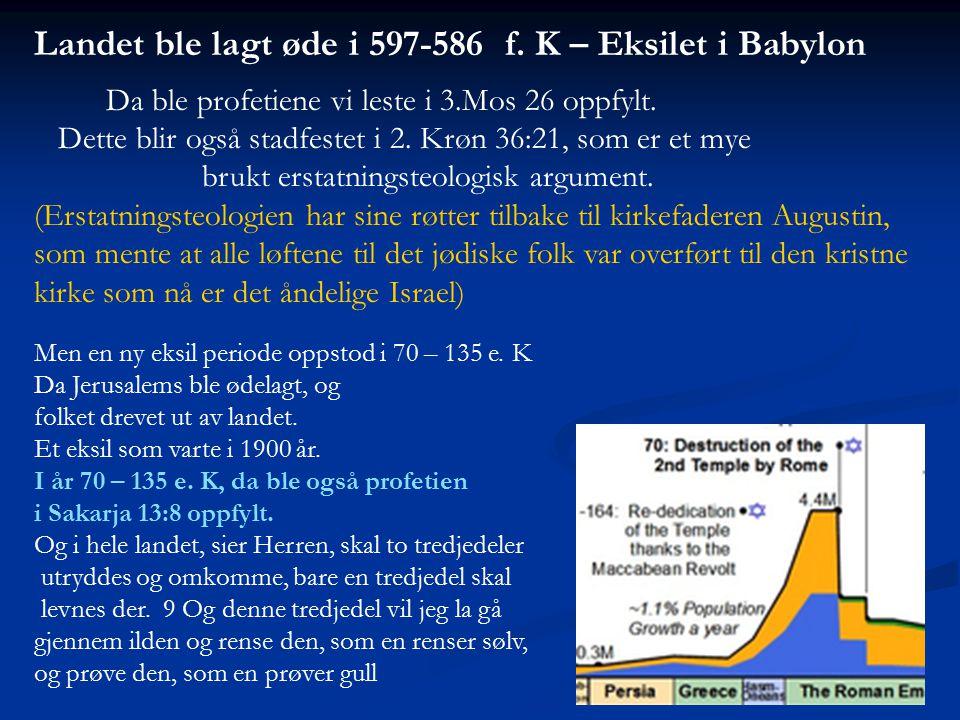 Landet ble lagt øde i 597-586 f. K – Eksilet i Babylon Da ble profetiene vi leste i 3.Mos 26 oppfylt. Dette blir også stadfestet i 2. Krøn 36:21, som