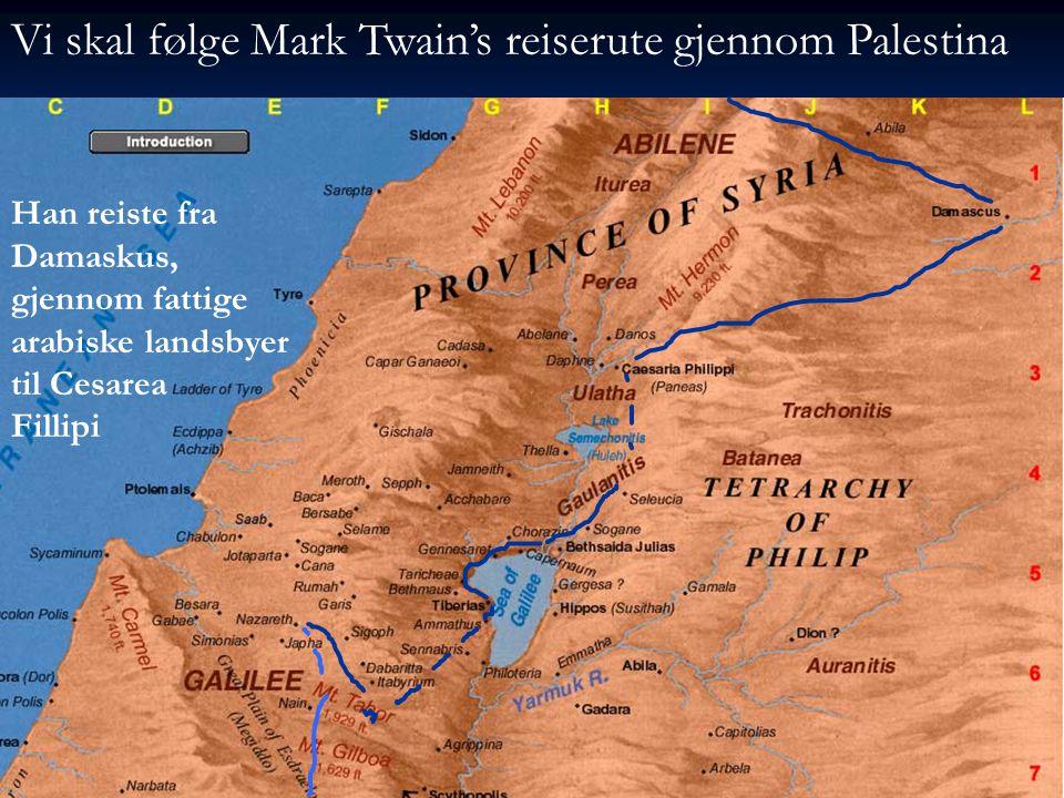 Vi skal følge Mark Twain's reiserute gjennom Palestina Han reiste fra Damaskus, gjennom fattige arabiske landsbyer til Cesarea Fillipi