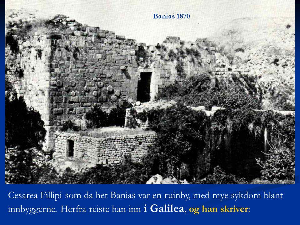 Cesarea Fillipi som da het Banias var en ruinby, med mye sykdom blant innbyggerne. Herfra reiste han inn i Galilea, og han skriver: Banias 1870