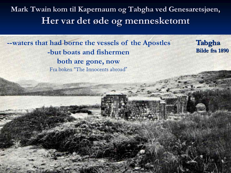 Mark Twain kom til Kapernaum og Tabgha ved Genesaretsjøen, Her var det øde og mennesketomt Tabgha Bilde fra 1890 --waters that had borne the vessels o