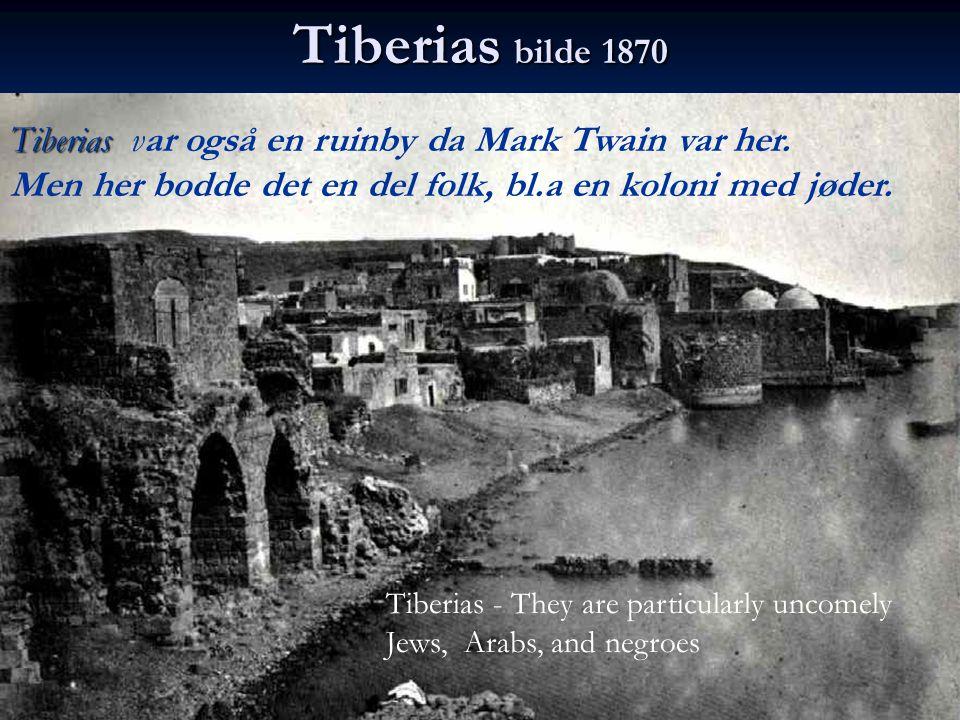 Tiberias bilde 1870 Tiberias Tiberias var også en ruinby da Mark Twain var her. Men her bodde det en del folk, bl.a en koloni med jøder. Tiberias - Th