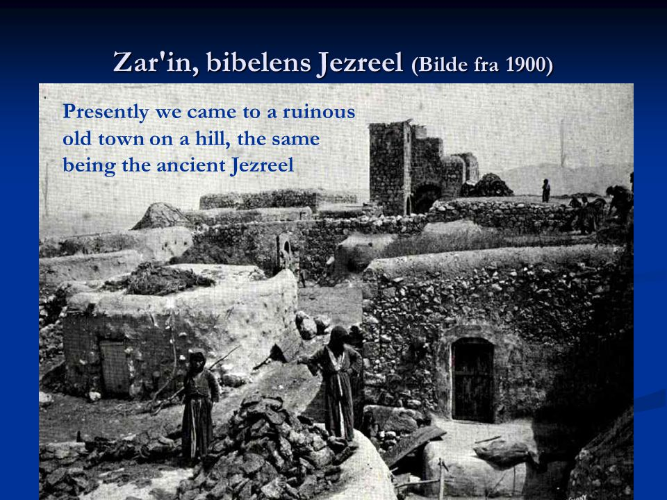Zar in, bibelens Jezreel (Bilde fra 1900) Presently we came to a ruinous old town on a hill, the same being the ancient Jezreel