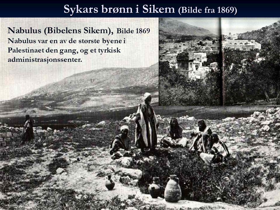 Sykars brønn i Sikem (Bilde fra 1869) Nabulus (Bibelens Sikem), Bilde 1869 Nabulus var en av de største byene i Palestinaet den gang, og et tyrkisk ad