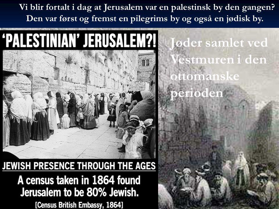 Vi blir fortalt i dag at Jerusalem var en palestinsk by den gangen? Den var først og fremst en pilegrims by og også en jødisk by. Jøder samlet ved Ves