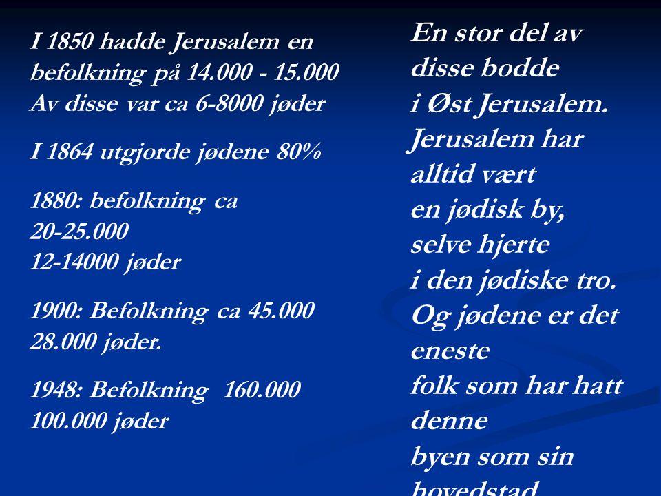 I 1850 hadde Jerusalem en befolkning på 14.000 - 15.000 Av disse var ca 6-8000 jøder I 1864 utgjorde jødene 80% 1880: befolkning ca 20-25.000 12-14000