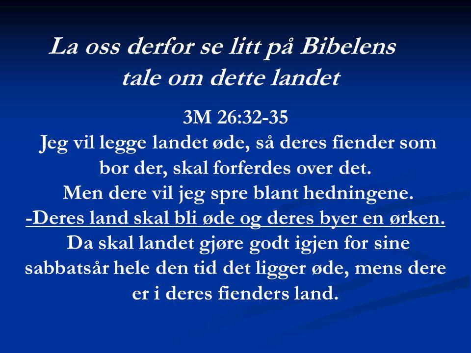 La oss derfor se litt på Bibelens tale om dette landet 3M 26:32-35 Jeg vil legge landet øde, så deres fiender som bor der, skal forferdes over det. Me