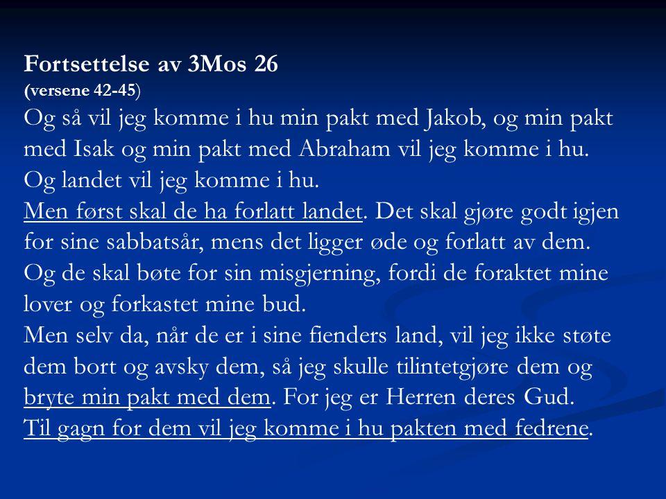 Fortsettelse av 3Mos 26 (versene 42-45) Og så vil jeg komme i hu min pakt med Jakob, og min pakt med Isak og min pakt med Abraham vil jeg komme i hu.