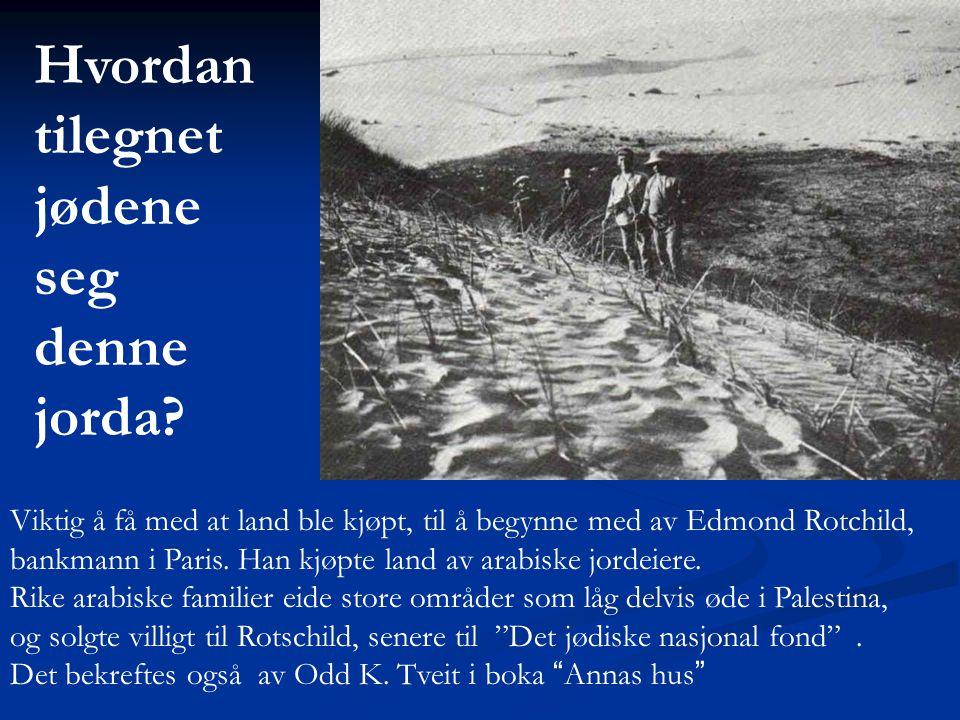 Viktig å få med at land ble kjøpt, til å begynne med av Edmond Rotchild, bankmann i Paris. Han kjøpte land av arabiske jordeiere. Rike arabiske famili