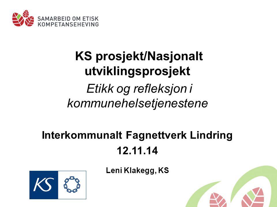 KS prosjekt/Nasjonalt utviklingsprosjekt Etikk og refleksjon i kommunehelsetjenestene Interkommunalt Fagnettverk Lindring 12.11.14 Leni Klakegg, KS