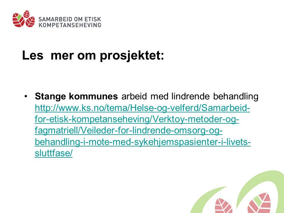 Les mer om prosjektet: Stange kommunes arbeid med lindrende behandling http://www.ks.no/tema/Helse-og-velferd/Samarbeid- for-etisk-kompetanseheving/Ve
