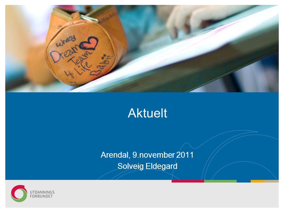 Arendal, 9.november 2011 Solveig Eldegard Aktuelt