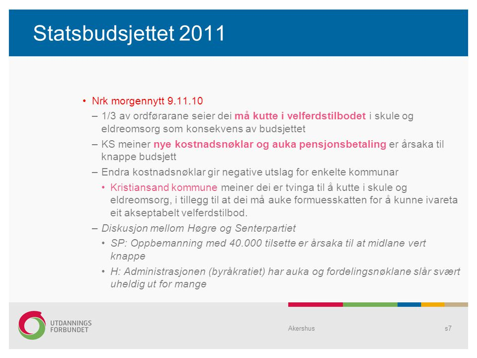 Statsbudsjettet 2011 Nrk morgennytt 9.11.10 –1/3 av ordførarane seier dei må kutte i velferdstilbodet i skule og eldreomsorg som konsekvens av budsjettet –KS meiner nye kostnadsnøklar og auka pensjonsbetaling er årsaka til knappe budsjett –Endra kostnadsnøklar gir negative utslag for enkelte kommunar Kristiansand kommune meiner dei er tvinga til å kutte i skule og eldreomsorg, i tillegg til at dei må auke formuesskatten for å kunne ivareta eit akseptabelt velferdstilbod.