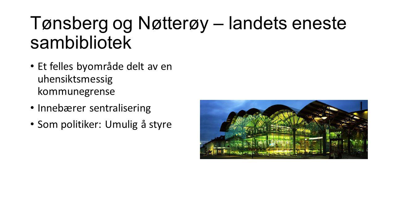 Tønsberg og Nøtterøy – landets eneste sambibliotek Et felles byområde delt av en uhensiktsmessig kommunegrense Innebærer sentralisering Som politiker: Umulig å styre