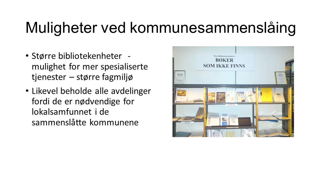 Muligheter ved kommunesammenslåing Større bibliotekenheter - mulighet for mer spesialiserte tjenester – større fagmiljø Likevel beholde alle avdelinger fordi de er nødvendige for lokalsamfunnet i de sammenslåtte kommunene