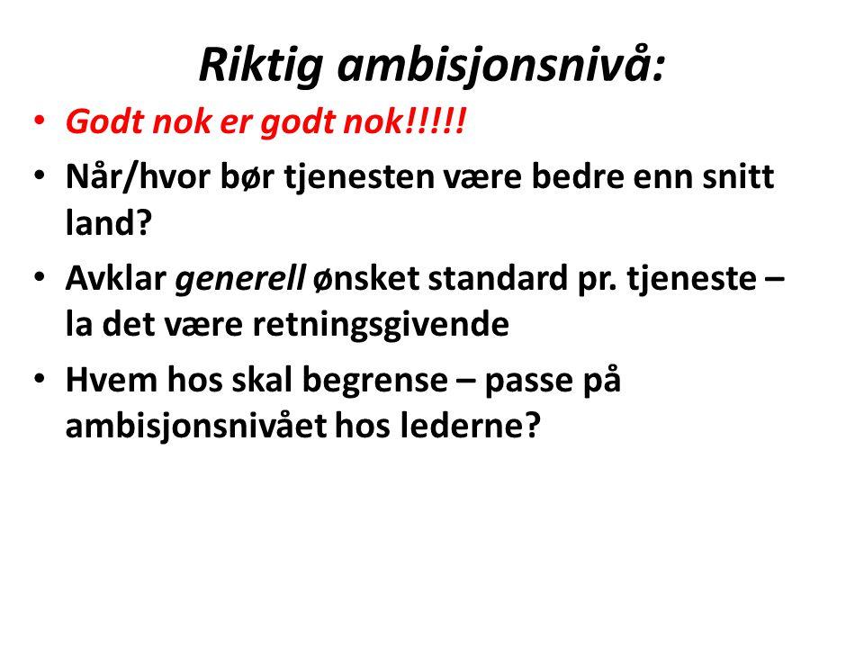 Riktig ambisjonsnivå: Godt nok er godt nok!!!!! Når/hvor bør tjenesten være bedre enn snitt land? Avklar generell ønsket standard pr. tjeneste – la de