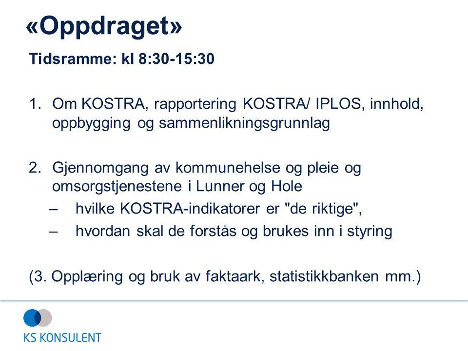 «Oppdraget» Tidsramme: kl 8:30-15:30 1.Om KOSTRA, rapportering KOSTRA/ IPLOS, innhold, oppbygging og sammenlikningsgrunnlag 2.Gjennomgang av kommunehe