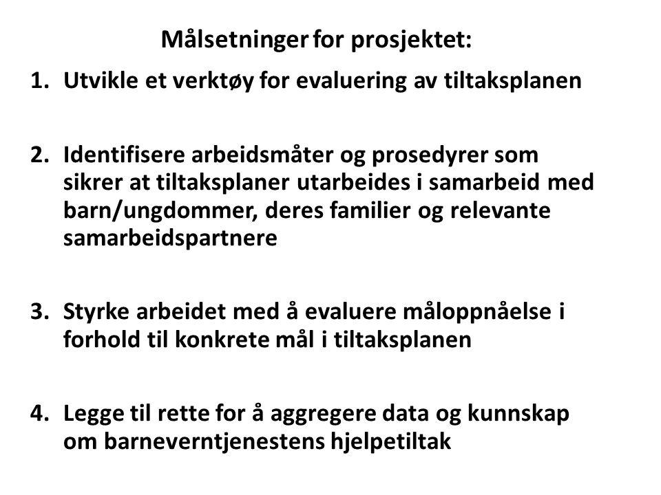 Målsetninger for prosjektet: 1.Utvikle et verktøy for evaluering av tiltaksplanen 2.Identifisere arbeidsmåter og prosedyrer som sikrer at tiltaksplaner utarbeides i samarbeid med barn/ungdommer, deres familier og relevante samarbeidspartnere 3.Styrke arbeidet med å evaluere måloppnåelse i forhold til konkrete mål i tiltaksplanen 4.Legge til rette for å aggregere data og kunnskap om barneverntjenestens hjelpetiltak