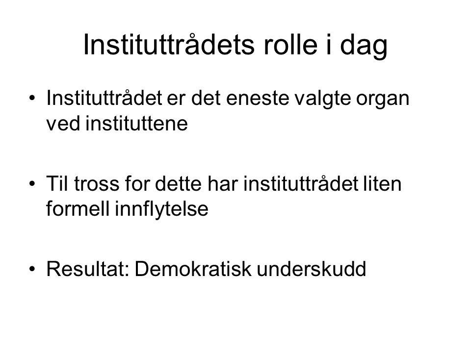 Instituttrådets rolle i dag Instituttrådet er det eneste valgte organ ved instituttene Til tross for dette har instituttrådet liten formell innflytelse Resultat: Demokratisk underskudd