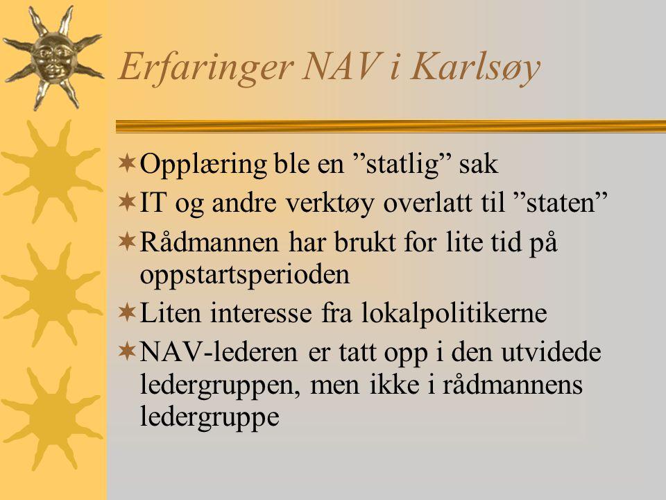 Erfaringer NAV i Karlsøy  Opplæring ble en statlig sak  IT og andre verktøy overlatt til staten  Rådmannen har brukt for lite tid på oppstartsperioden  Liten interesse fra lokalpolitikerne  NAV-lederen er tatt opp i den utvidede ledergruppen, men ikke i rådmannens ledergruppe