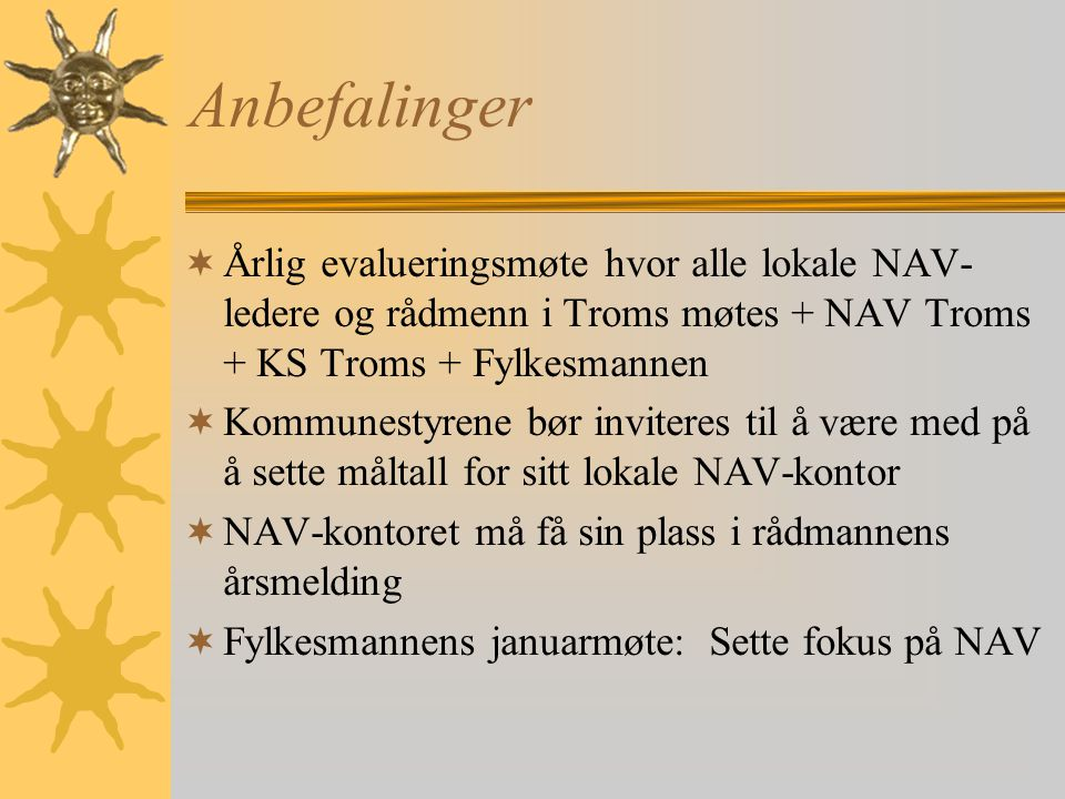 Anbefalinger  Årlig evalueringsmøte hvor alle lokale NAV- ledere og rådmenn i Troms møtes + NAV Troms + KS Troms + Fylkesmannen  Kommunestyrene bør inviteres til å være med på å sette måltall for sitt lokale NAV-kontor  NAV-kontoret må få sin plass i rådmannens årsmelding  Fylkesmannens januarmøte: Sette fokus på NAV