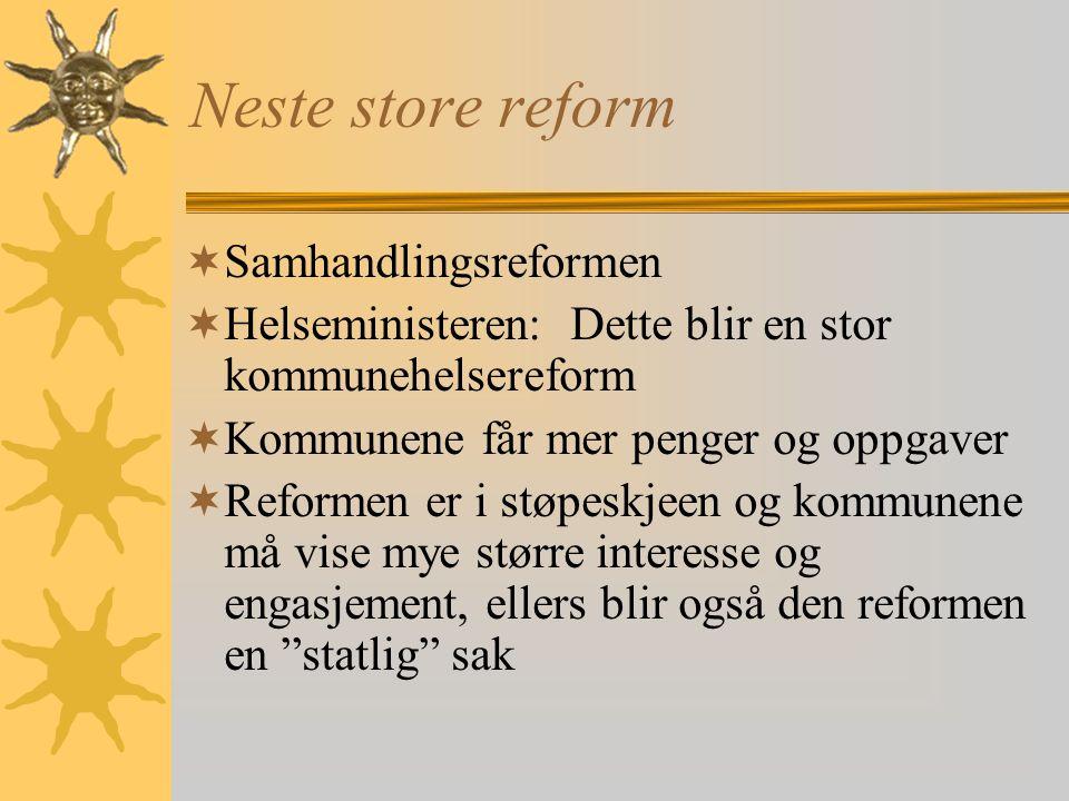 Neste store reform  Samhandlingsreformen  Helseministeren: Dette blir en stor kommunehelsereform  Kommunene får mer penger og oppgaver  Reformen er i støpeskjeen og kommunene må vise mye større interesse og engasjement, ellers blir også den reformen en statlig sak