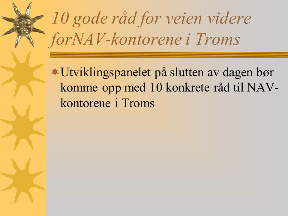 10 gode råd for veien videre forNAV-kontorene i Troms  Utviklingspanelet på slutten av dagen bør komme opp med 10 konkrete råd til NAV- kontorene i Troms