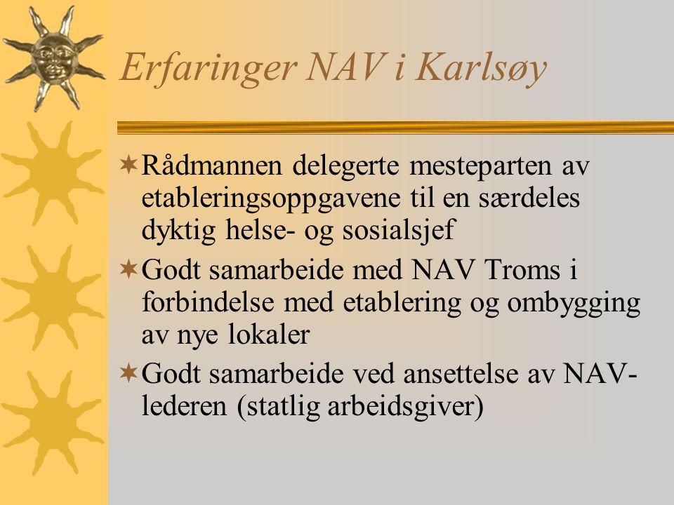 Erfaringer NAV i Karlsøy  Rådmannen delegerte mesteparten av etableringsoppgavene til en særdeles dyktig helse- og sosialsjef  Godt samarbeide med NAV Troms i forbindelse med etablering og ombygging av nye lokaler  Godt samarbeide ved ansettelse av NAV- lederen (statlig arbeidsgiver)