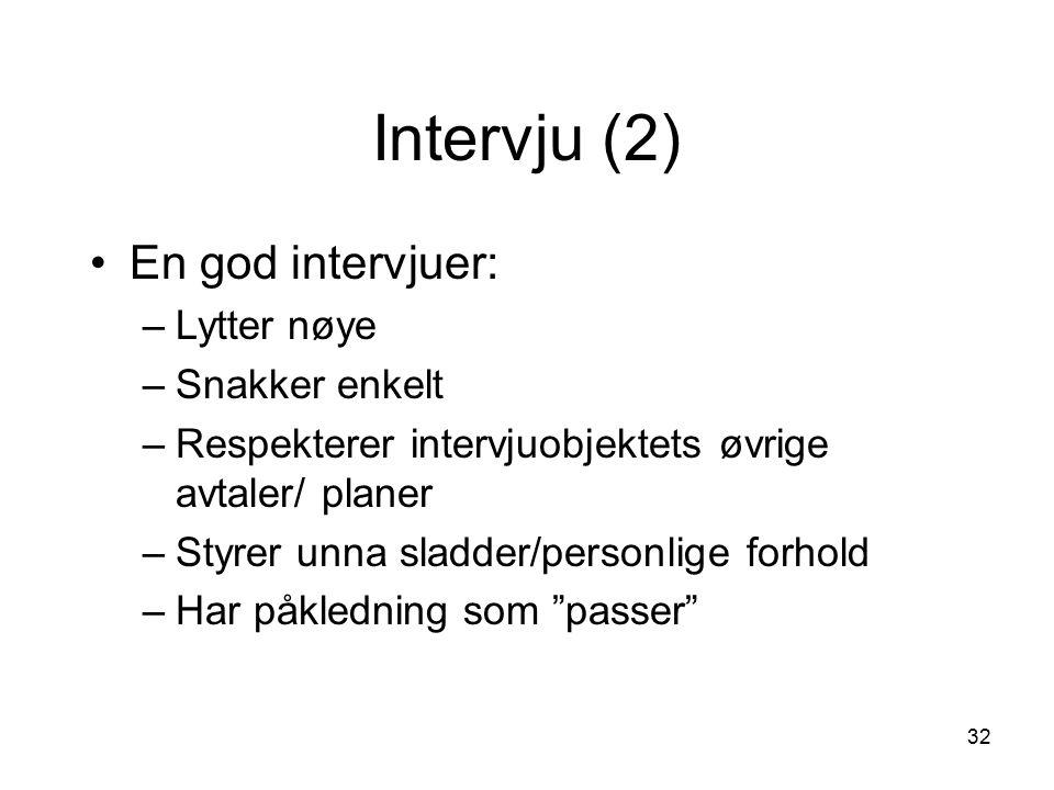 32 Intervju (2) En god intervjuer: –Lytter nøye –Snakker enkelt –Respekterer intervjuobjektets øvrige avtaler/ planer –Styrer unna sladder/personlige