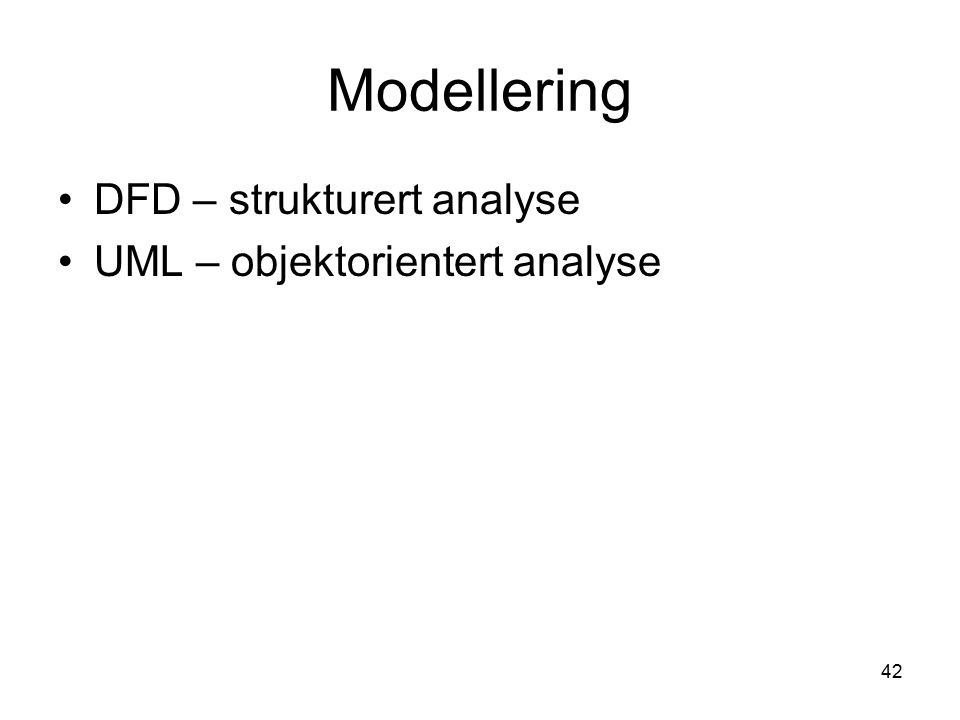 42 Modellering DFD – strukturert analyse UML – objektorientert analyse