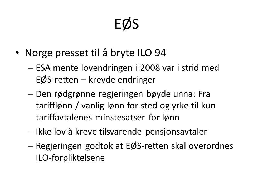 EØS Norge presset til å bryte ILO 94 – ESA mente lovendringen i 2008 var i strid med EØS-retten – krevde endringer – Den rødgrønne regjeringen bøyde unna: Fra tarifflønn / vanlig lønn for sted og yrke til kun tariffavtalenes minstesatser for lønn – Ikke lov å kreve tilsvarende pensjonsavtaler – Regjeringen godtok at EØS-retten skal overordnes ILO-forpliktelsene