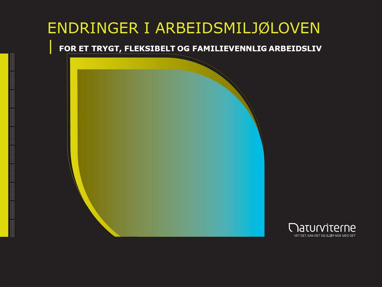 ENDRINGER I ARBEIDSMILJØLOVEN | FOR ET TRYGT, FLEKSIBELT OG FAMILIEVENNLIG ARBEIDSLIV