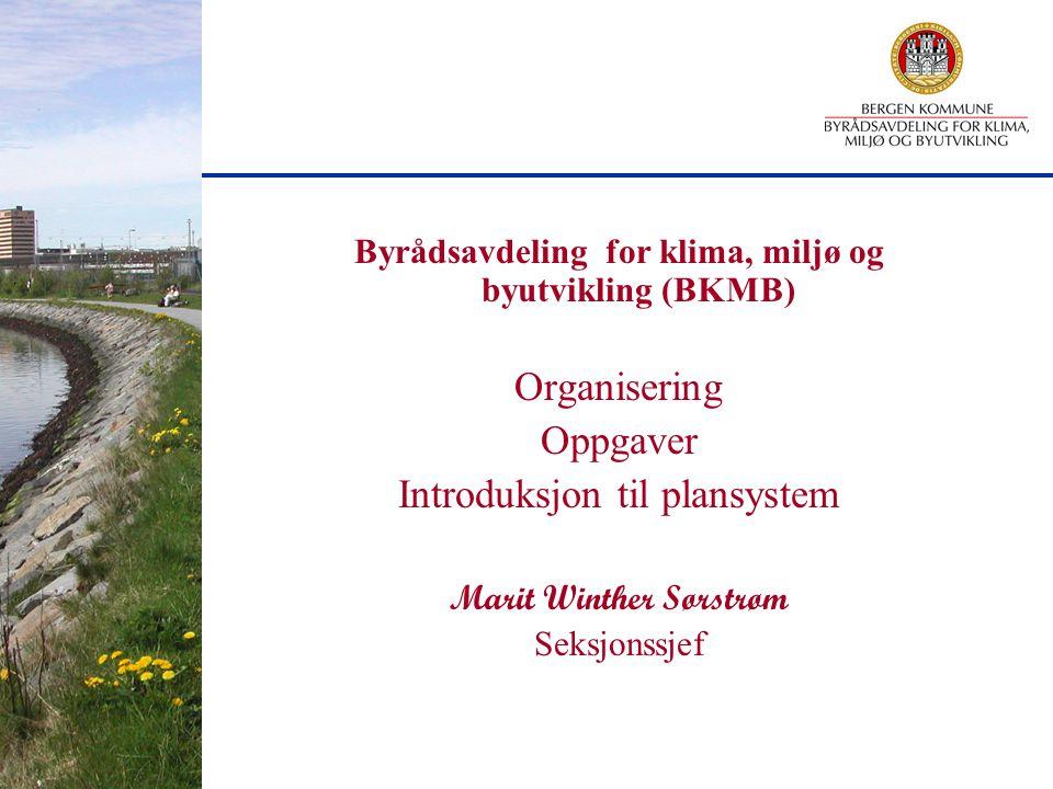 Byrådsavdeling for klima, miljø og byutvikling (BKMB) Organisering Oppgaver Introduksjon til plansystem Marit Winther Sørstrøm Seksjonssjef
