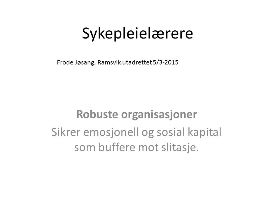 Sykepleielærere Robuste organisasjoner Sikrer emosjonell og sosial kapital som buffere mot slitasje. Frode Jøsang, Ramsvik utadrettet 5/3-2015