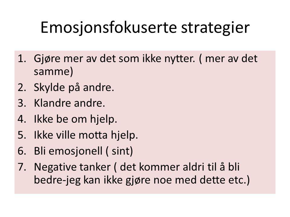 Emosjonsfokuserte strategier 1.Gjøre mer av det som ikke nytter. ( mer av det samme) 2.Skylde på andre. 3.Klandre andre. 4.Ikke be om hjelp. 5.Ikke vi