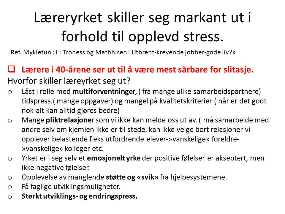 Læreryrket skiller seg markant ut i forhold til opplevd stress. Ref. Mykletun : I : Troness og Mathhisen : Utbrent-krevende jobber-gode liv?»  Lærere
