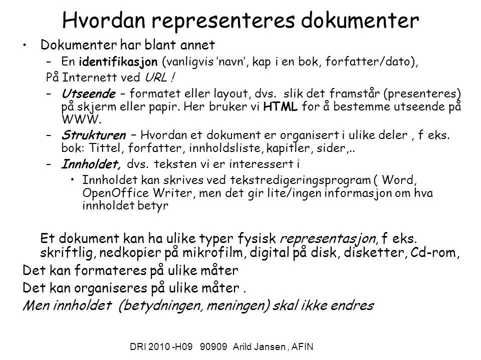 DRI 2010 -H09 90909 Arild Jansen, AFIN Hvordan representeres dokumenter Dokumenter har blant annet –En identifikasjon (vanligvis 'navn', kap i en bok, forfatter/dato), På Internett ved URL .