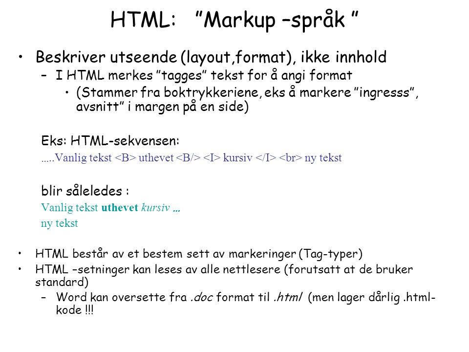 HTML: Markup –språk Beskriver utseende (layout,format), ikke innhold –I HTML merkes tagges tekst for å angi format (Stammer fra boktrykkeriene, eks å markere ingresss , avsnitt i margen på en side) Eks: HTML-sekvensen: …..Vanlig tekst uthevet kursiv ny tekst blir såleledes : Vanlig tekst uthevet kursiv … ny tekst HTML består av et bestem sett av markeringer (Tag-typer) HTML –setninger kan leses av alle nettlesere (forutsatt at de bruker standard) –Word kan oversette fra.doc format til.html (men lager dårlig.html- kode !!!