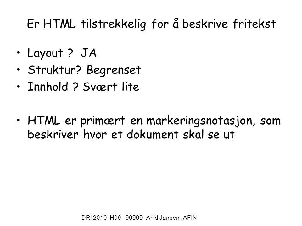 DRI 2010 -H09 90909 Arild Jansen, AFIN Er HTML tilstrekkelig for å beskrive fritekst Layout ? JA Struktur? Begrenset Innhold ? Svært lite HTML er prim
