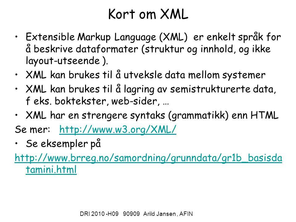 DRI 2010 -H09 90909 Arild Jansen, AFIN Kort om XML Extensible Markup Language (XML) er enkelt språk for å beskrive dataformater (struktur og innhold, og ikke layout-utseende ).